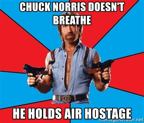 Chuck Norris  - CHUCK NORRIS DOESN'T BREATHE HE HOLDS AIR HOSTAGE