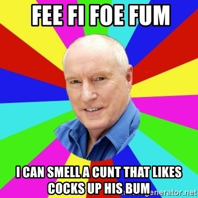 Alf Stewart -  fee fi foe fum i can smell a cunt that likes cocks up his bum