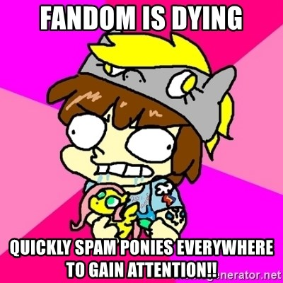 rabid idiot brony - Fandom is dying quickly spam ponies everywhere to gain attention!!