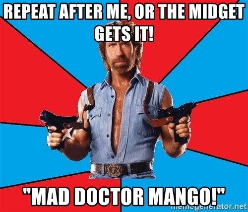 """Chuck Norris  - Repeat after me, or the midget gets it! """"Mad Doctor Mango!"""""""