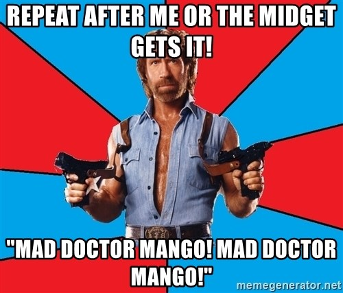 """Chuck Norris  - Repeat after me or the midget gets it! """"Mad doctor mango! mad doctor mango!"""""""