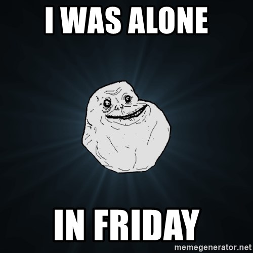 Forever Alone - i was alone  in friday