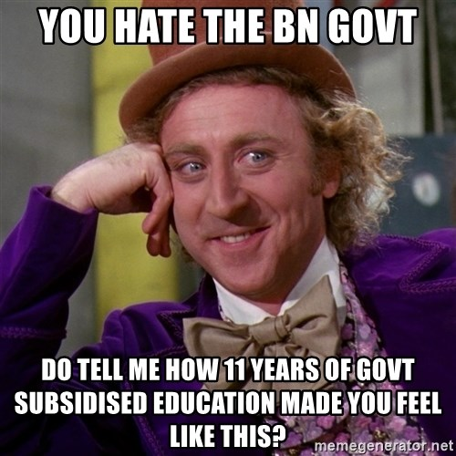 Willy Wonka - you hate the BN govt do tell me how 11 years of govt subsidised education made you feel like this?