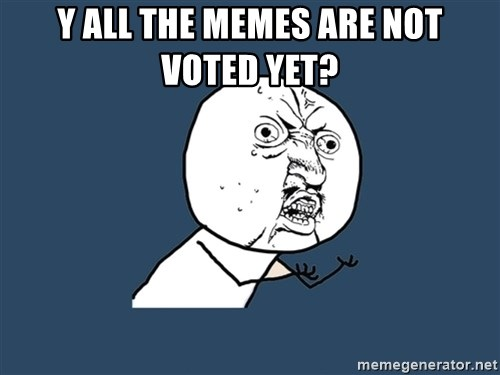 Y U No - y all the memes are not voted yet?