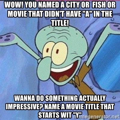 """calamardo me vale - WoW! You named a city or  fish or movie that didn't have """"A"""" in the Title! Wanna do something actually impressive? Name a movie title that starts wit """"Y"""""""