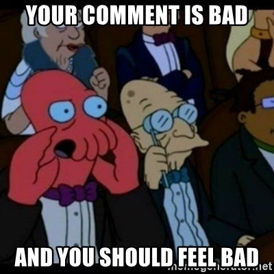 You should Feel Bad - YOUR COMMENT IS BAD AND YOU SHOULD FEEL BAD