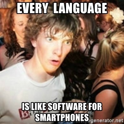 sudden realization guy - every  language is like software for smartphones