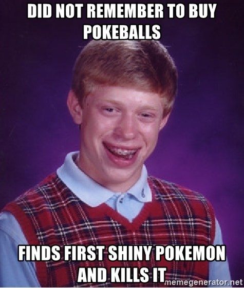Bad Luck Brian - did not remember to buy pokeballs finds first shiny pokemon and kills it