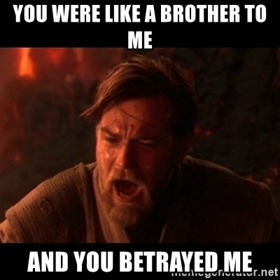 You were the chosen one  - You were like a brother to me And you betrayed me