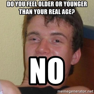 Stoner Stanley - Do you feel older or younger than your real age?  NO