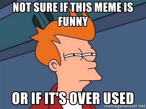 Futurama Fry - Not sure if this meme is funny Or if it's over used