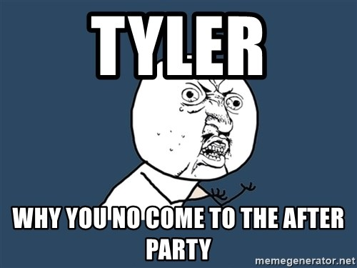 Y U No - tyler Why you no come to the after party