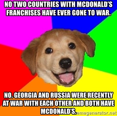 Advice Dog - No two countries with McDonald's franchises have ever gone to war. No. Georgia and Russia were recently at war with each other and both have McDonald's.