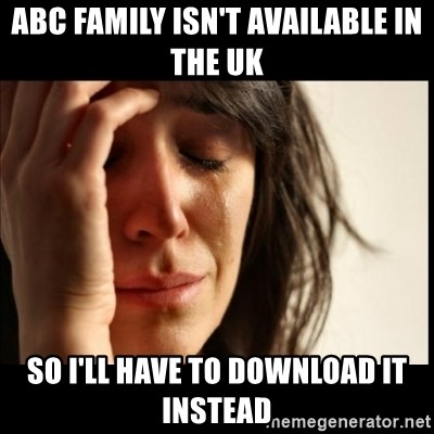 First World Problems - ABC family isn't AVAILABLE in the uk so i'll have to download it instead