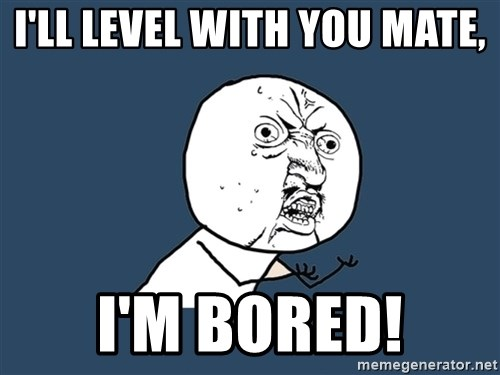 Y U No - I'LL LEVEL WITH YOU MATE, I'M BORED!
