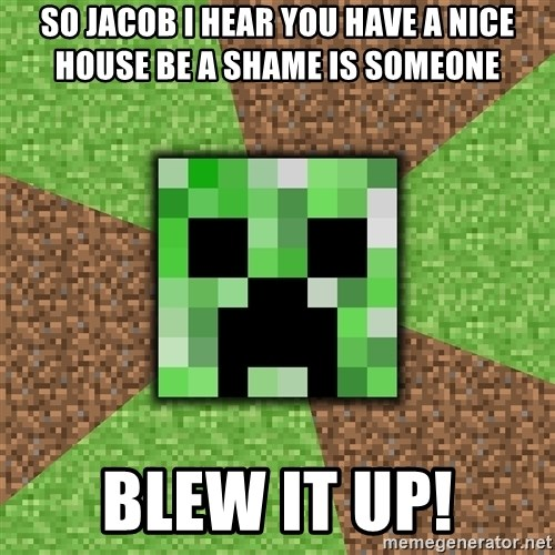 Minecraft Creeper - so jacob i hear you have a nice house be a shame is someone blew it up!