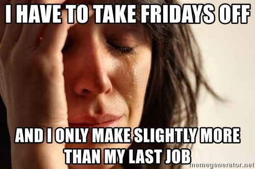 First World Problems - I have to take Fridays off And I only make slightly more than my last job