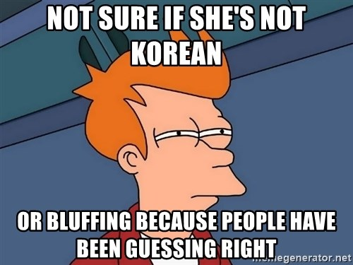 Futurama Fry - Not sure if she's not korean or bluffing because people have been guessing right