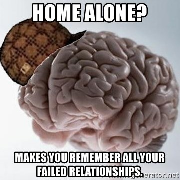 Scumbag Brain - HOme alone? Makes you remember all your Failed relationships.