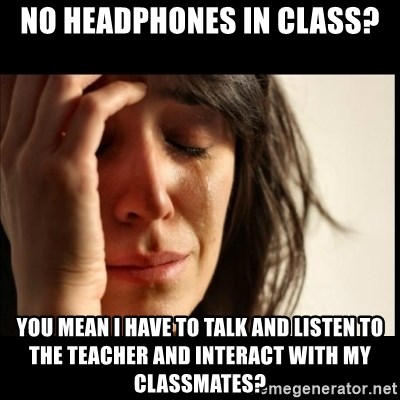 First World Problems - No headphones in class? You mean i have to talk and listen to the teacher and interact with my classmates?