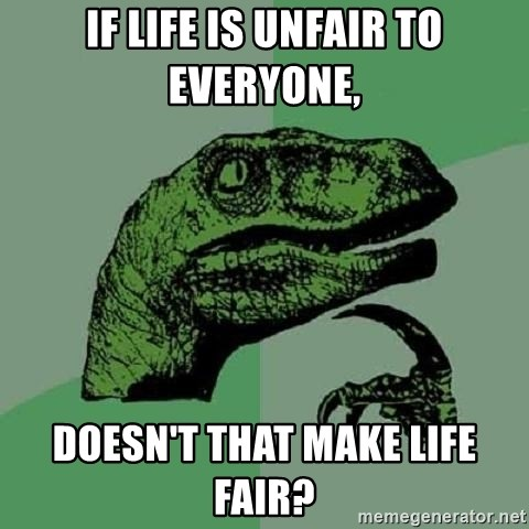Philosoraptor - If life is unfair to everyone, doesn't that make life fair?