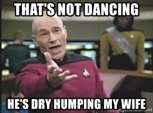Captain Picard - that's not dancing  he's dry humping my wife