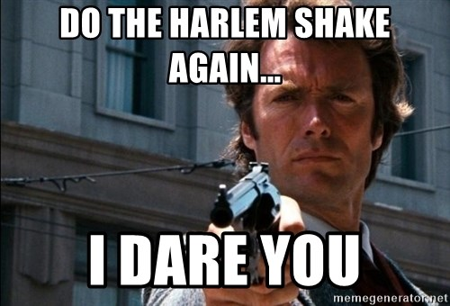 Dirty Harry - do the harlem shake again... I dare you