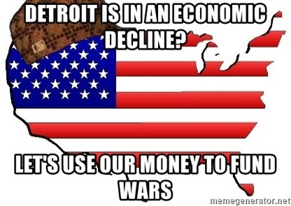 Scumbag America - detroit is in an economic decline? let's use our money to fund wars