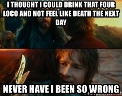 Never Have I Been So Wrong - I thought I could Drink that four loco and not feel like death the next day never have i been so wrong
