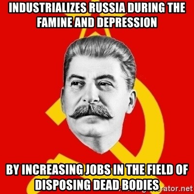 Stalin Says - INDUSTRIALIZES russia during the famine and depression by increasing jobs in the field of disposing dead bodies