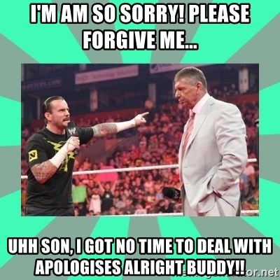 CM Punk Apologize! - I'M AM SO SORRY! PLEASE FORGIVE ME... UHH SON, I GOT NO TIME TO DEAL WITH APOLOGISES ALRIGHT BUDDY!!