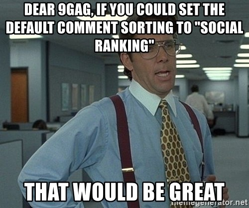 "Office Space That Would Be Great - dear 9gag, if you could set the default comment sorting to ""Social ranking""  That would be great"
