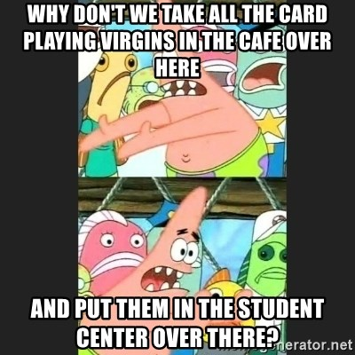 Pushing Patrick - why don't we take all the card playing virgins in the cafe over here and put them in the student center over there?