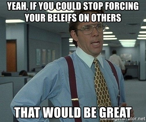Office Space That Would Be Great - yeah, if you could stop forcing your beleifs on others that would be great