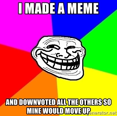 Trollface - i made a meme and downvoted all the others so mine would move up