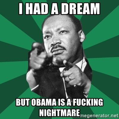 Martin Luther King jr.  - i had a dream but obama is a fucking nightmare