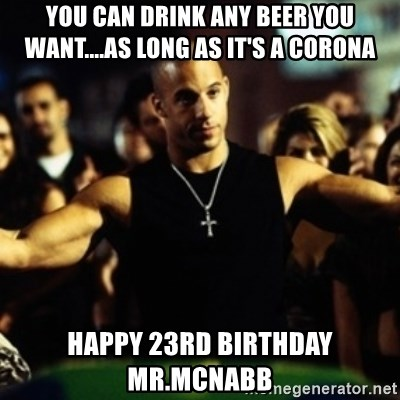 Dom Fast and Furious - You can drink any beEr you want....as long as it's a Corona Happy 23rd biRthday mr.mcnabb