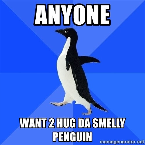 Socially Awkward Penguin - anyone want 2 hug da smelly PENguin
