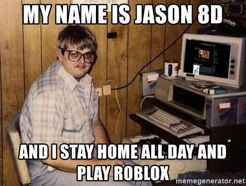Nerd - MY NAME IS JASON 8D AND I STAY HOME ALL DAY AND PLAY ROBLOX