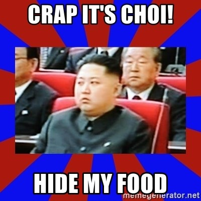 kim jong un - CRAP IT'S CHOI! HIDE MY FOOD