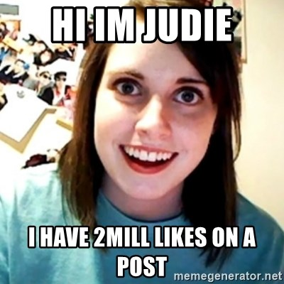 Overly Obsessed Girlfriend - HI IM JUDIE I HAVE 2MILL LIKES ON A POST