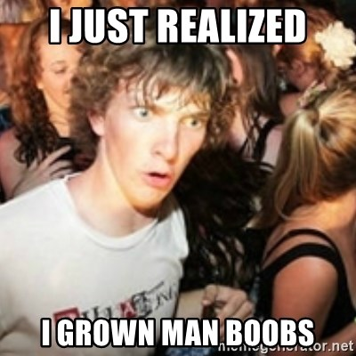 sudden realization guy - I JUST REALIZED I GROWN MAN BOOBS