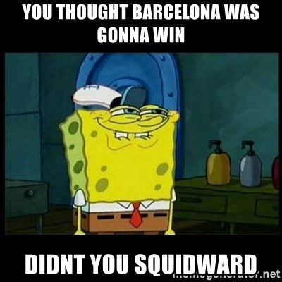 Don't you, Squidward? - YOU THOUGHT BARCELONA WAS GONNA WIN DIDNT YOU SQUIDWARD