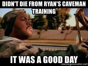 It was a good day - didn't die from ryan's caveman training it was a good day