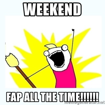 All the things - Weekend FAP ALL THE TIME!!!!!!