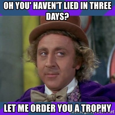 Sarcastic Wonka - Oh you' haven't lied in three days? Let me order you a trophy