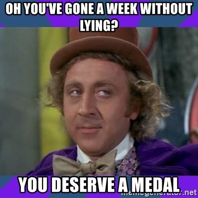 Sarcastic Wonka - Oh you've gone a week without lying? you deserve a medal