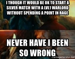 Never Have I Been So Wrong - I though it would be ok to start a silver match with a lvl1 Warlord without spending a point in Rage Never Have I Been So Wrong