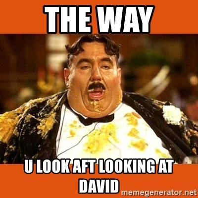 Fat Guy - THE WAY  U LOOK AFT LOOKING AT DAVID