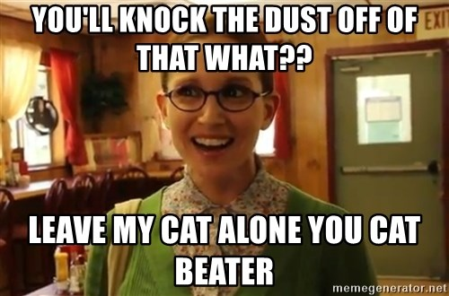 Sexually Oblivious Female - you'll knock the dust off of that what?? leave my cat alone you cat beater